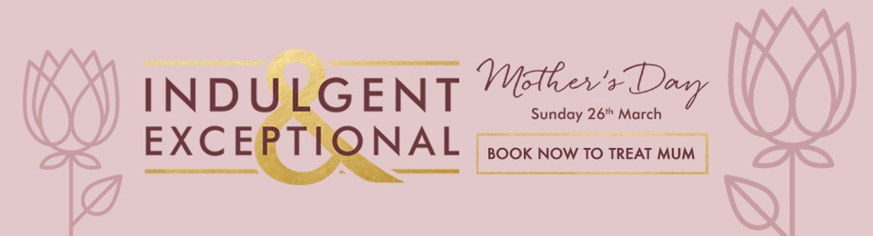 Treat Mum to a truly indulgent Mother's Day - Book Now